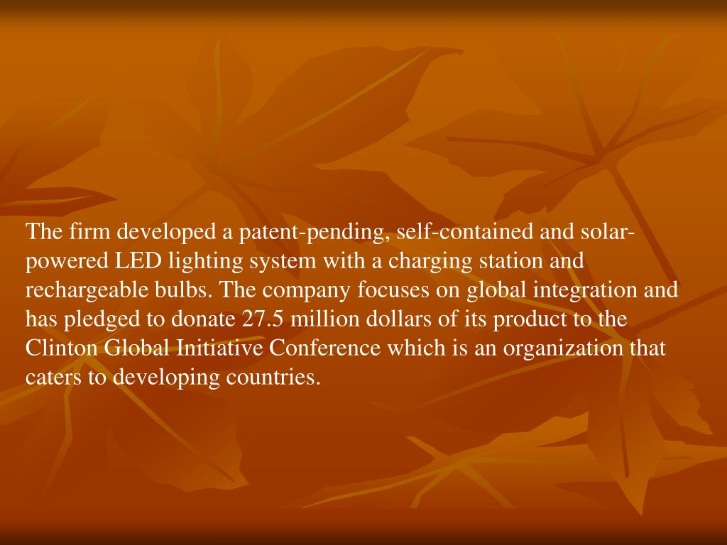 The firm developed a patent-pending, self-contained and solar-powered LED lighting system with a charging station and rechargeable bulbs. The company focuses on global integration and has pledged to donate 27.5 million dollars of its product to the Clinton Global Initiative Conference which is an organization that caters to developing countries.