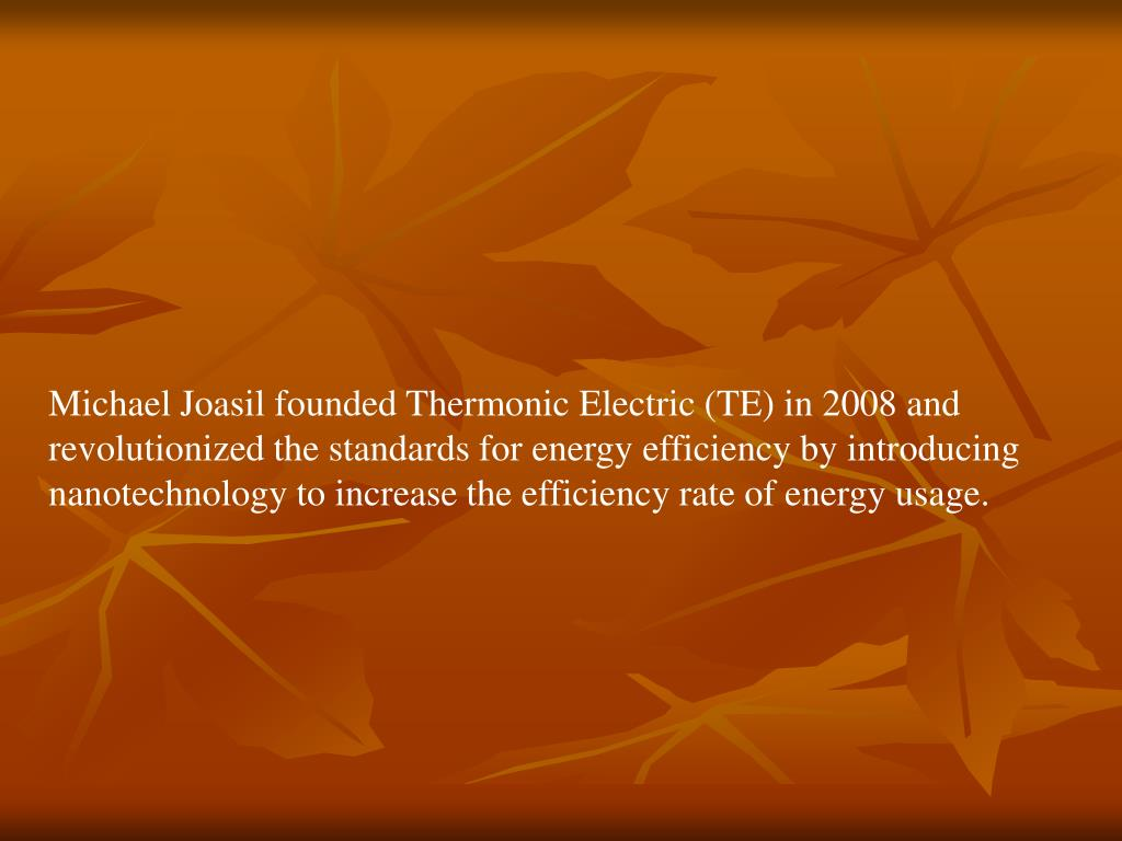 Michael Joasil founded Thermonic Electric (TE) in 2008 and revolutionized the standards for energy efficiency by introducing nanotechnology to increase the efficiency rate of energy usage.
