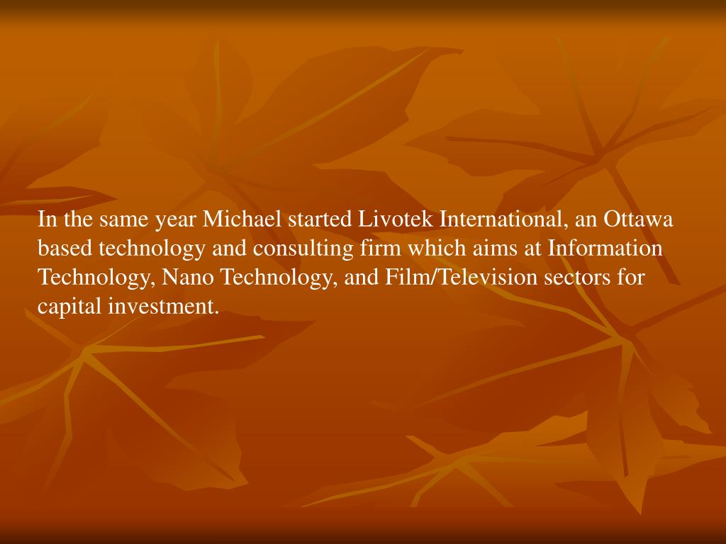 In the same year Michael started Livotek International, an Ottawa based technology and consulting firm which aims at Information Technology, Nano Technology, and Film/Television sectors for capital investment.