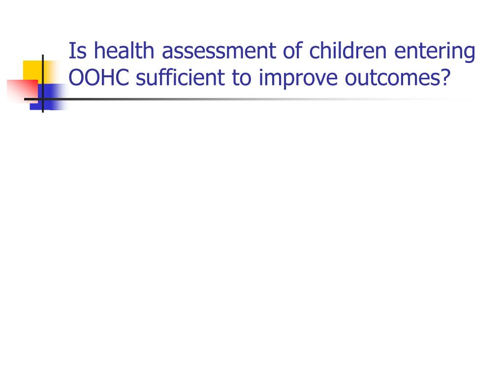 Is health assessment of children entering OOHC sufficient to improve outcomes?