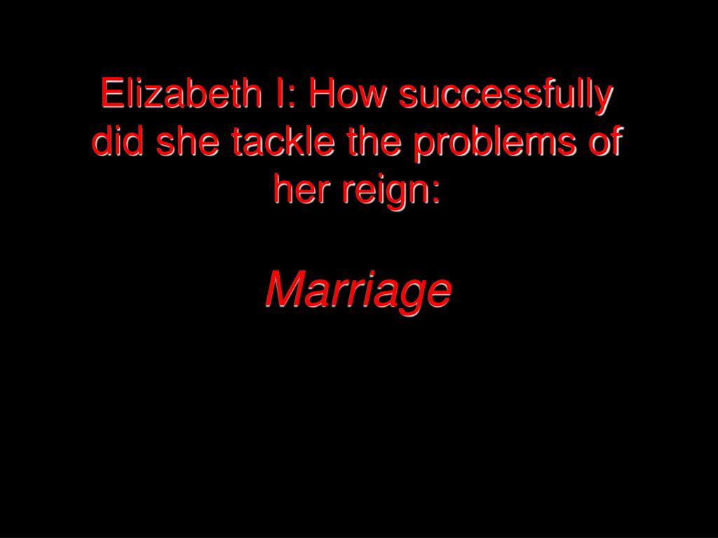 elizabeth i how successfully did she tackle the problems of her reign marriage l.