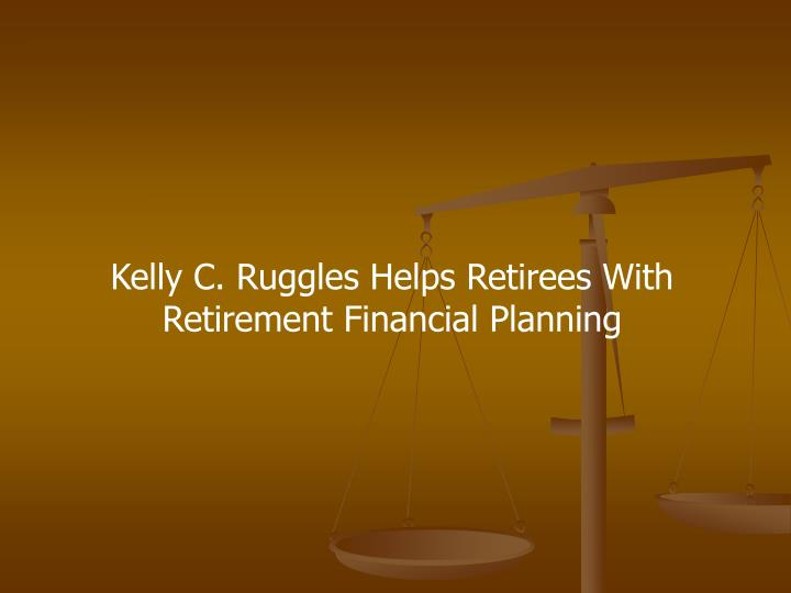 Kelly C. Ruggles Helps Retirees With Retirement Financial Planning
