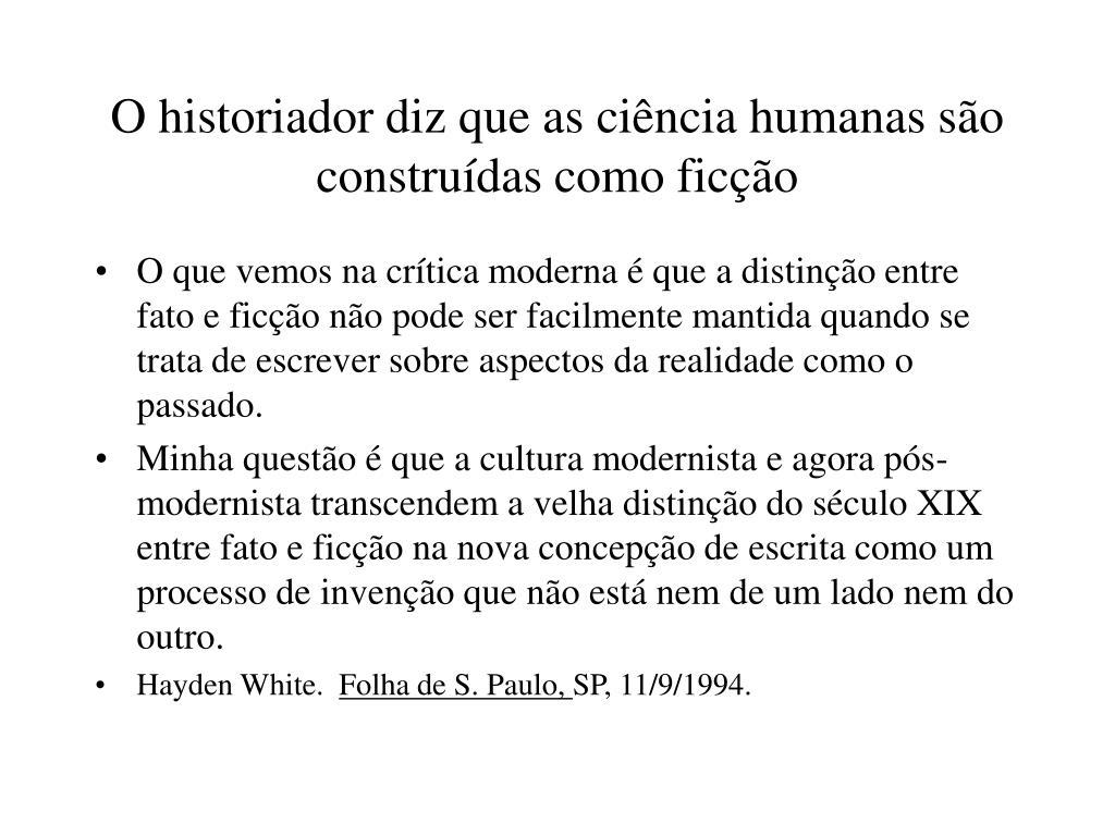 O historiador diz que as ciência humanas são construídas como ficção