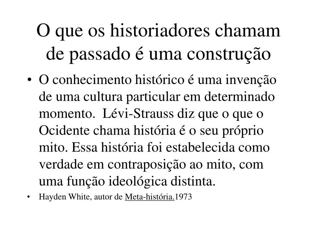 O que os historiadores chamam de passado é uma construção