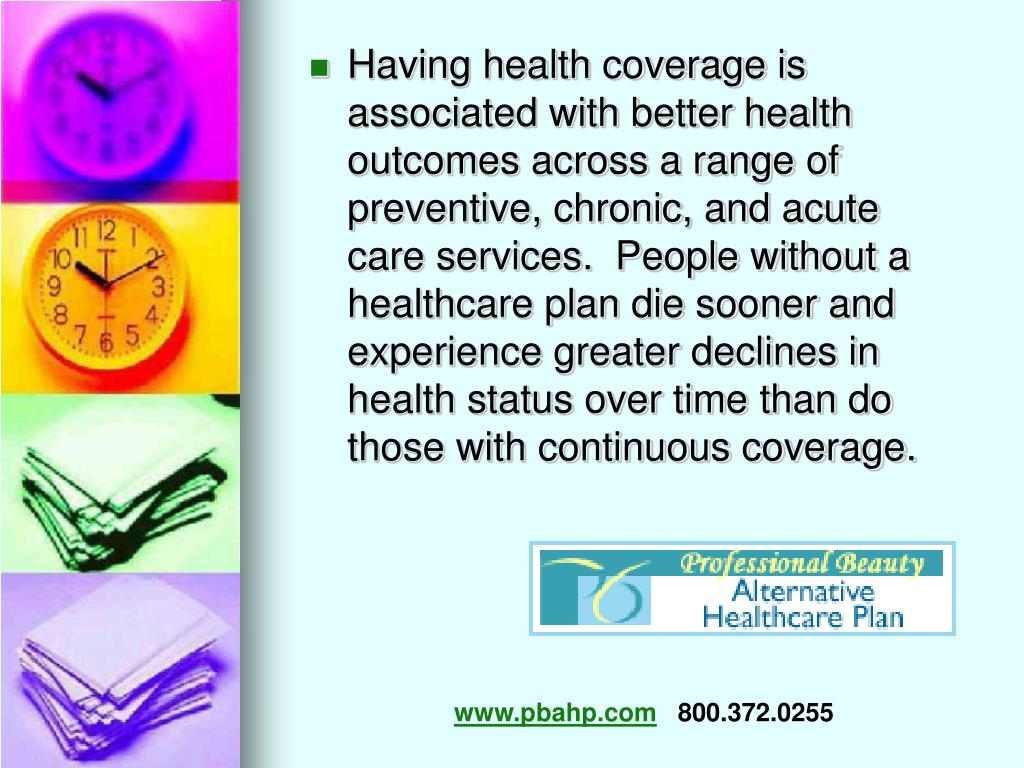 Having health coverage is associated with better health outcomes across a range of preventive, chronic, and acute care services.  People without a healthcare plan die sooner and experience greater declines in health status over time than do those with continuous coverage.