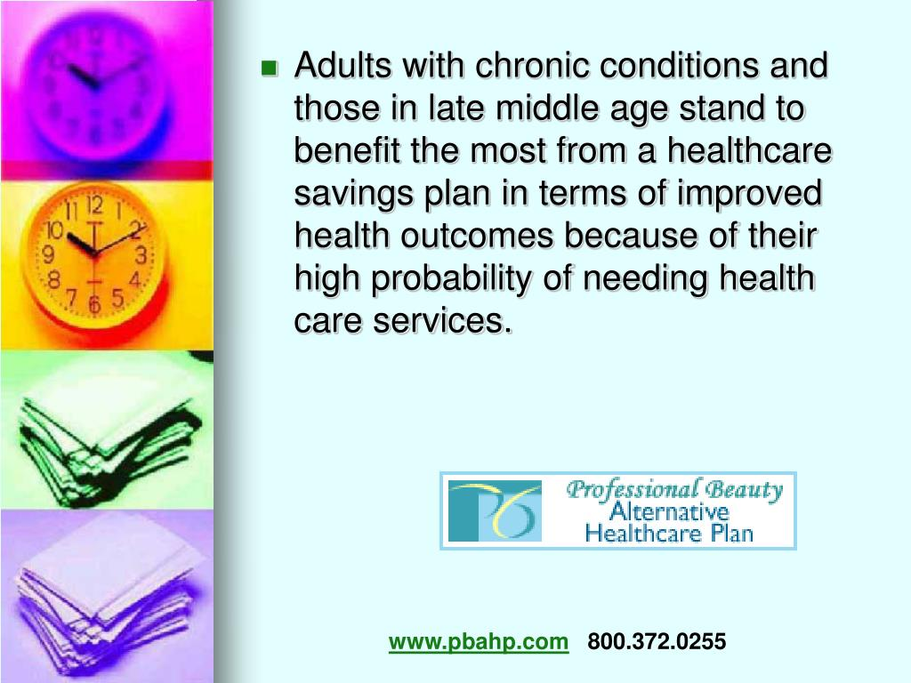 Adults with chronic conditions and those in late middle age stand to benefit the most from a healthcare savings plan in terms of improved health outcomes because of their high probability of needing health care services.