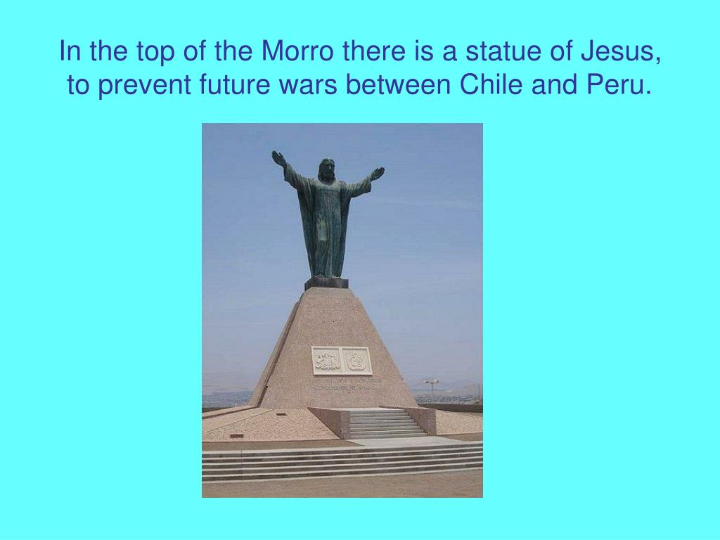 In the top of the Morro there is a statue of Jesus, to prevent future wars between Chile and Peru.