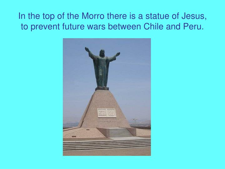 In the top of the morro there is a statue of jesus to prevent future wars between chile and peru