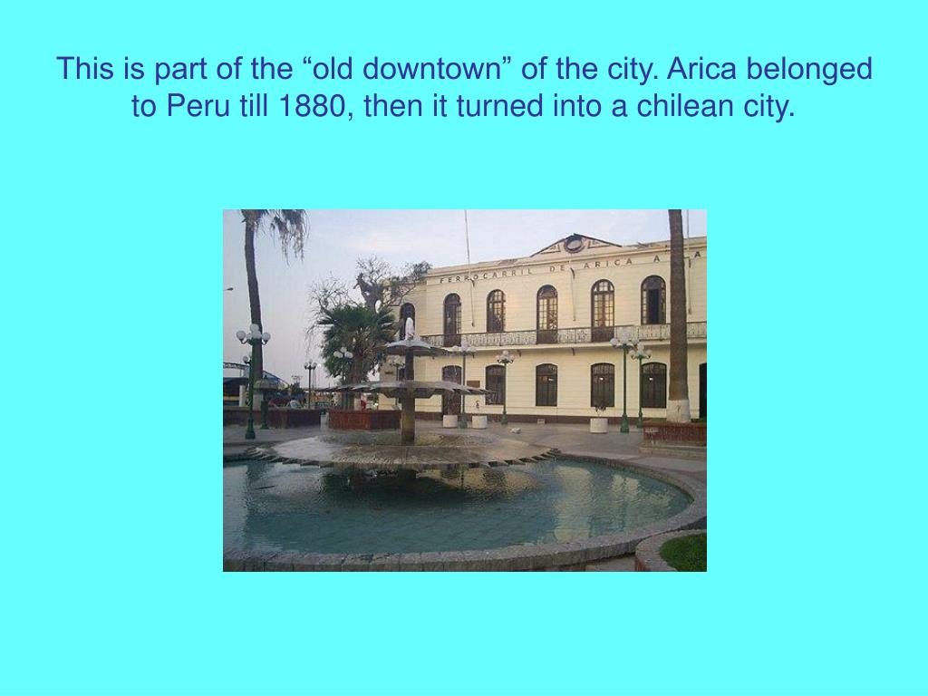"This is part of the ""old downtown"" of the city. Arica belonged to Peru till 1880, then it turned into a chilean city."