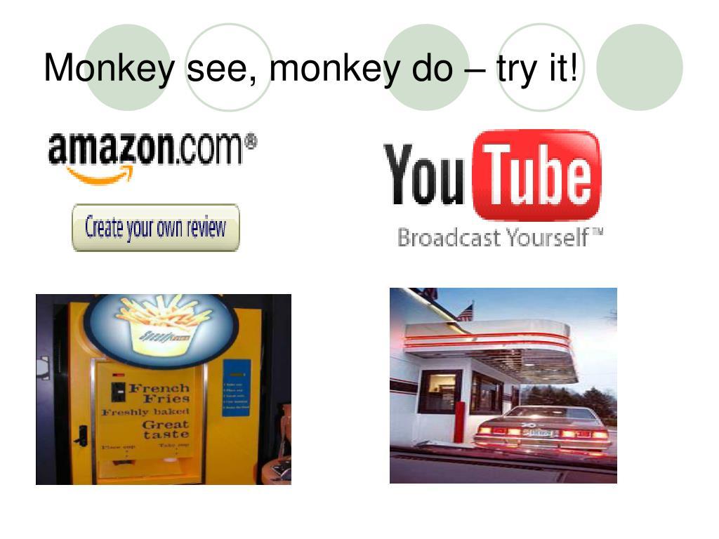 Monkey see, monkey do – try it!