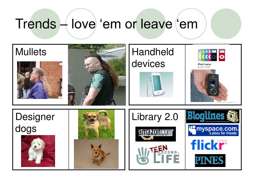 Trends – love 'em or leave 'em