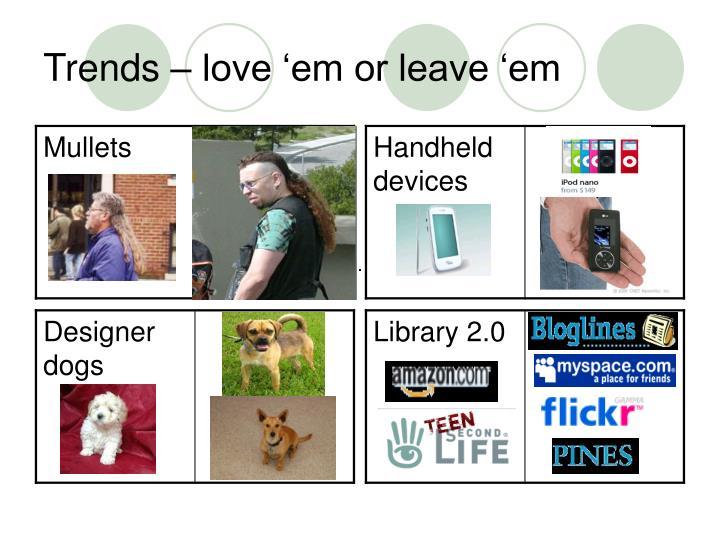 Trends love em or leave em