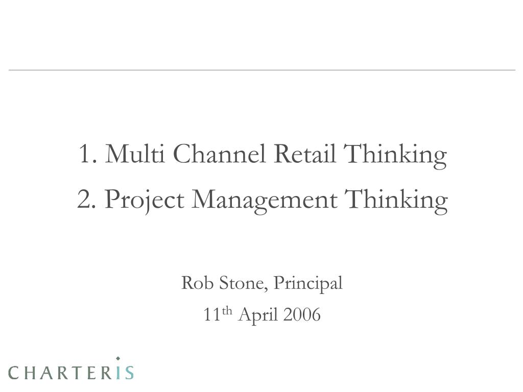 1 multi channel retail thinking 2 project management thinking rob stone principal 11 th april 2006 l.