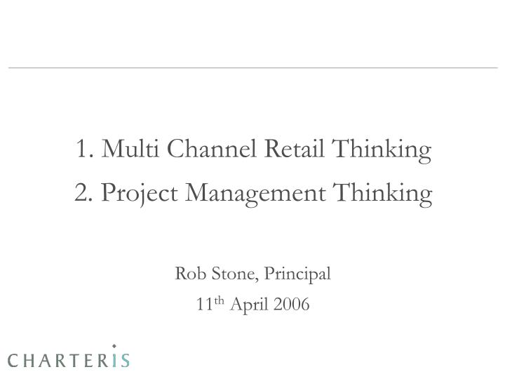 1 multi channel retail thinking 2 project management thinking rob stone principal 11 th april 2006