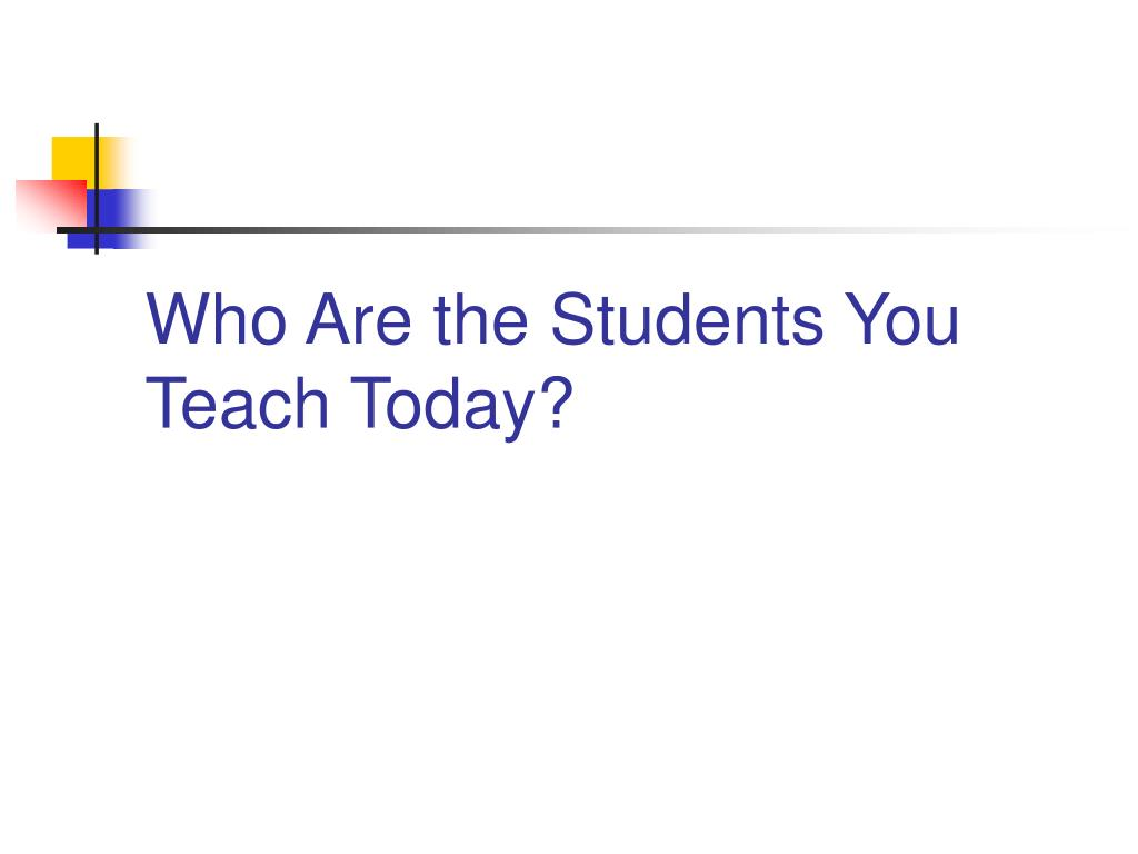 Who Are the Students You Teach Today?