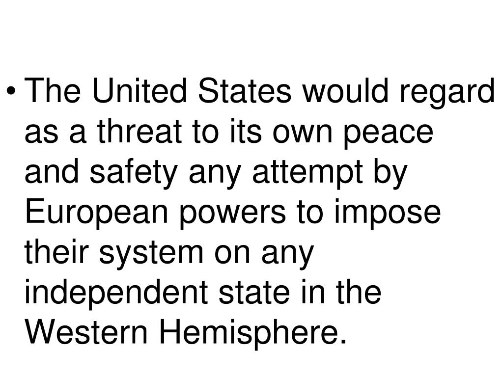 The United States would regard as a threat to its own peace and safety any attempt by European powers to impose their system on any independent state in the Western Hemisphere.