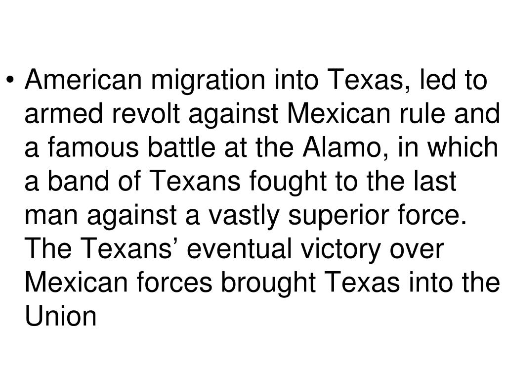 American migration into Texas, led to armed revolt against Mexican rule and a famous battle at the Alamo, in which a band of Texans fought to the last man against a vastly superior force.  The Texans' eventual victory over Mexican forces brought Texas into the Union
