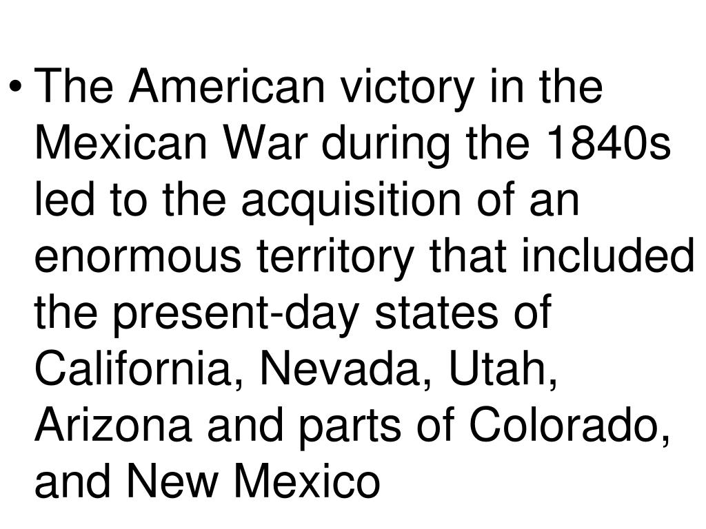 The American victory in the Mexican War during the 1840s led to the acquisition of an enormous territory that included the present-day states of California, Nevada, Utah, Arizona and parts of Colorado, and New Mexico