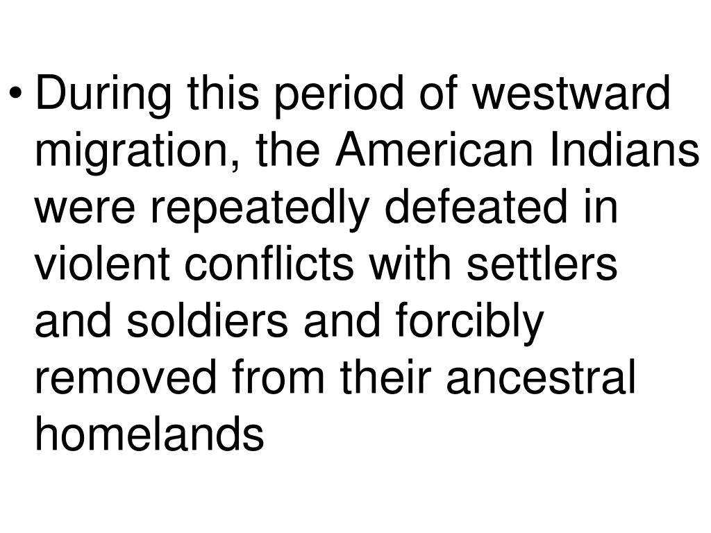 During this period of westward migration, the American Indians were repeatedly defeated in violent conflicts with settlers and soldiers and forcibly removed from their ancestral homelands