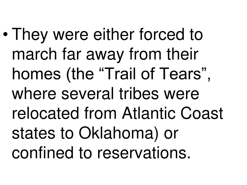 """They were either forced to march far away from their homes (the """"Trail of Tears"""", where several tribes were relocated from Atlantic Coast states to Oklahoma) or confined to reservations."""