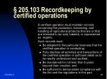 205 103 recordkeeping by certified operations