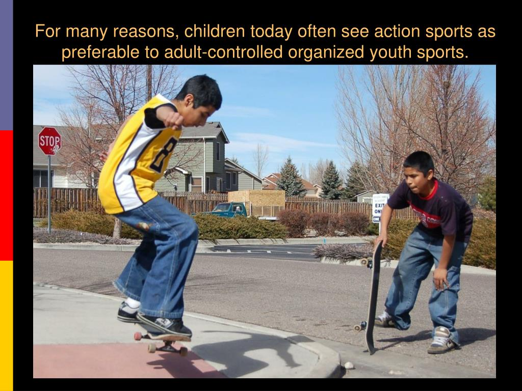 For many reasons, children today often see action sports as preferable to adult-controlled organized youth sports.