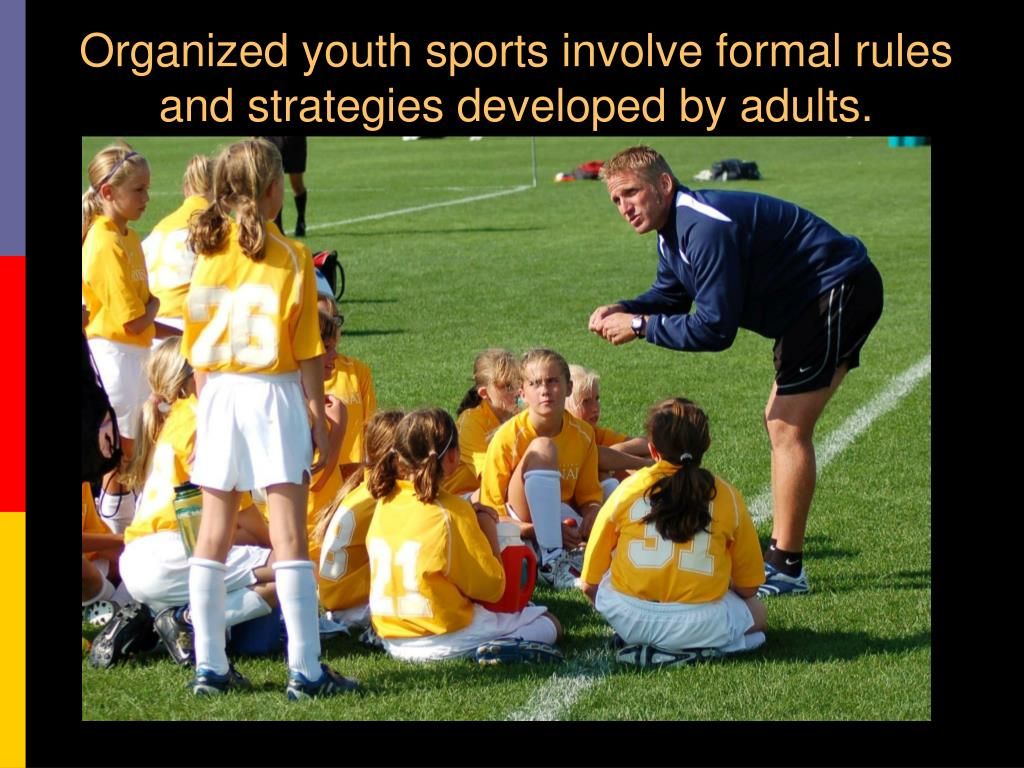 Organized youth sports involve formal rules and strategies developed by adults.