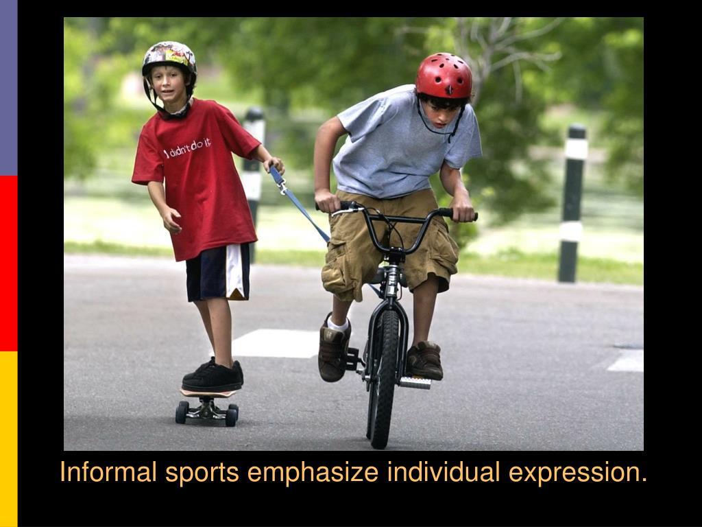 Informal sports emphasize individual expression.