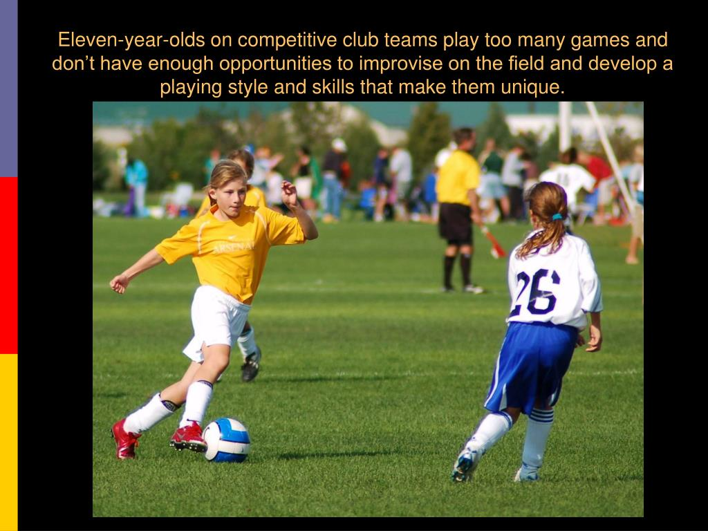 Eleven-year-olds on competitive club teams play too many games and don't have enough opportunities to improvise on the field and develop a playing style and skills that make them unique.