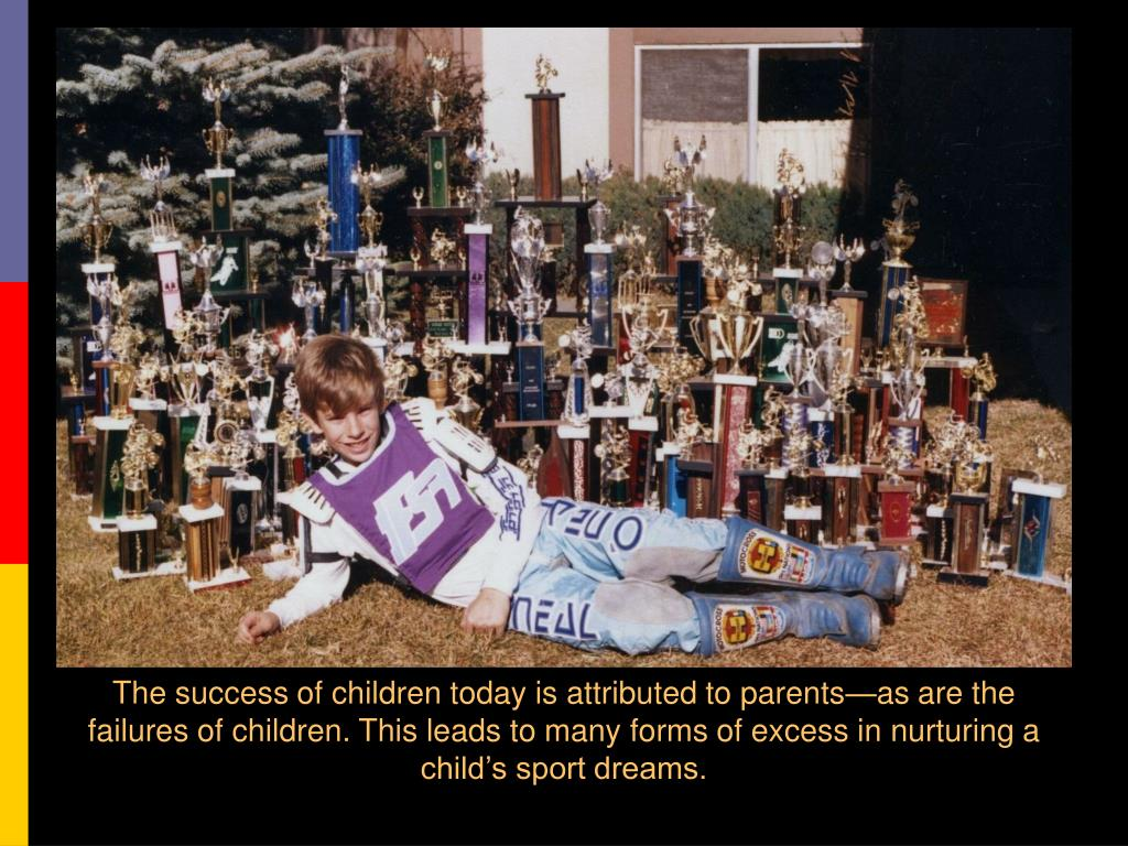 The success of children today is attributed to parents—as are the failures of children. This leads to many forms of excess in nurturing a child's sport dreams.