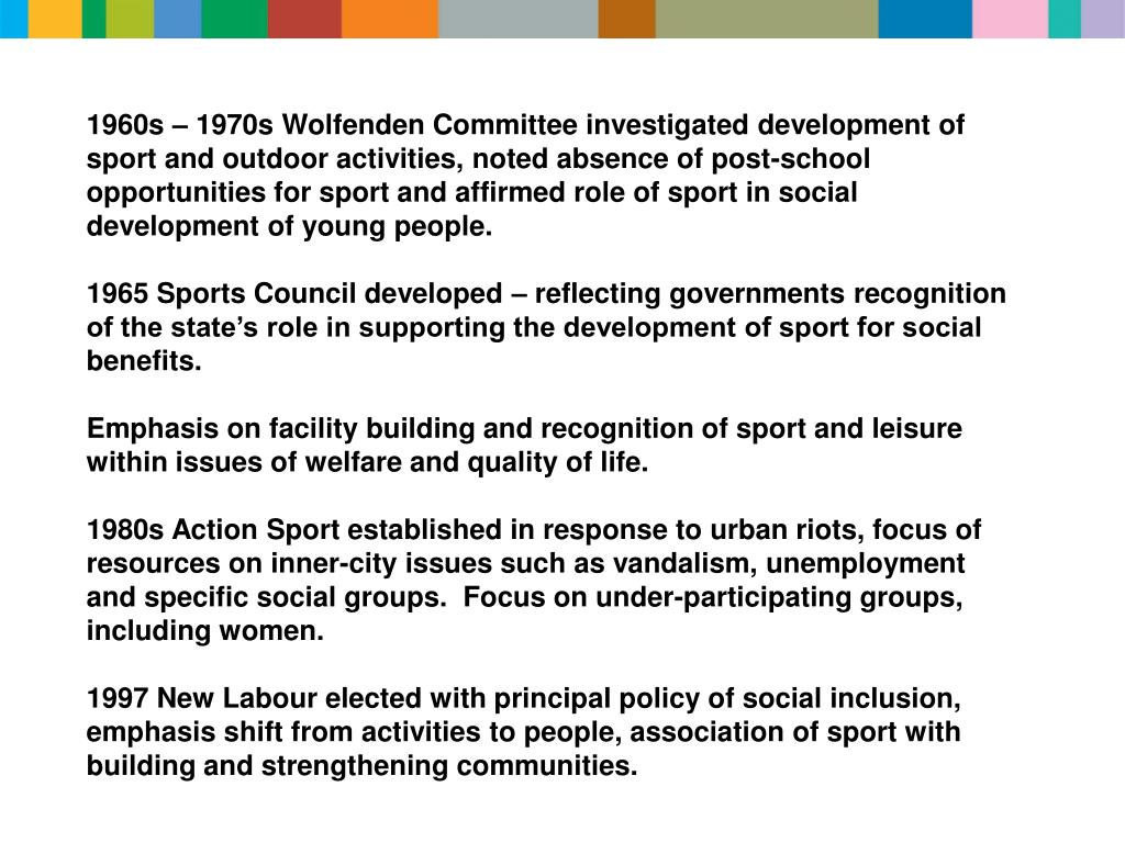 1960s – 1970s Wolfenden Committee investigated development of sport and outdoor activities, noted absence of post-school opportunities for sport and affirmed role of sport in social development of young people.