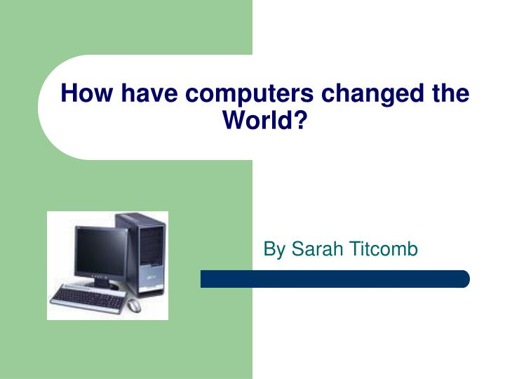 how has information technology changed the world While new technology has been leaving its fingerprints on every field 6 ways technology has changed healthcare for the better because the world health.