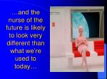 and the nurse of the future is likely to look very different than what we re used to today