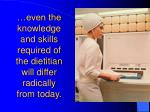 even the knowledge and skills required of the dietitian will differ radically from today