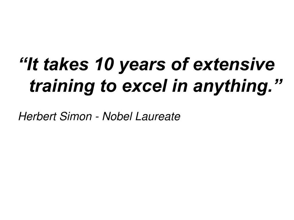 """It takes 10 years of extensive training to excel in anything."""