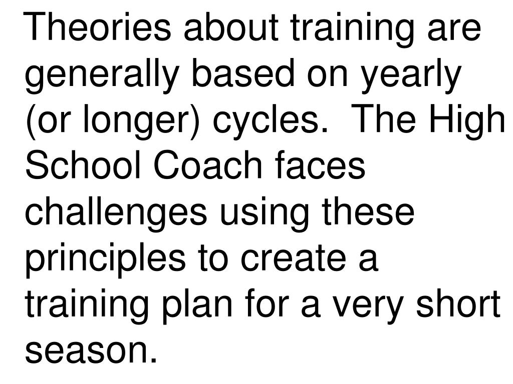 Theories about training are generally based on yearly (or longer) cycles.  The High School Coach faces challenges using these principles to create a training plan for a very short season.