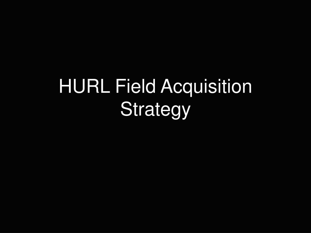 hurl field acquisition strategy l.