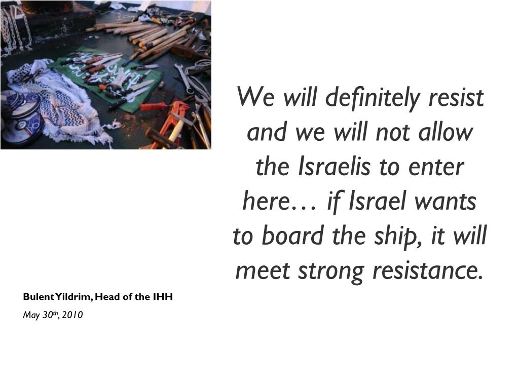 We will definitely resist and we will not allow the Israelis to enter here… if Israel wants to board the ship, it will meet strong resistance.