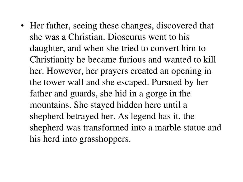 Her father, seeing these changes, discovered that she was a Christian. Dioscurus went to his daughter, and when she tried to convert him to Christianity he became furious and wanted to kill her. However, her prayers created an opening in the tower wall and she escaped. Pursued by her father and guards, she hid in a gorge in the mountains. She stayed hidden here until a shepherd betrayed her. As legend has it, the shepherd was transformed into a marble statue and his herd into grasshoppers.