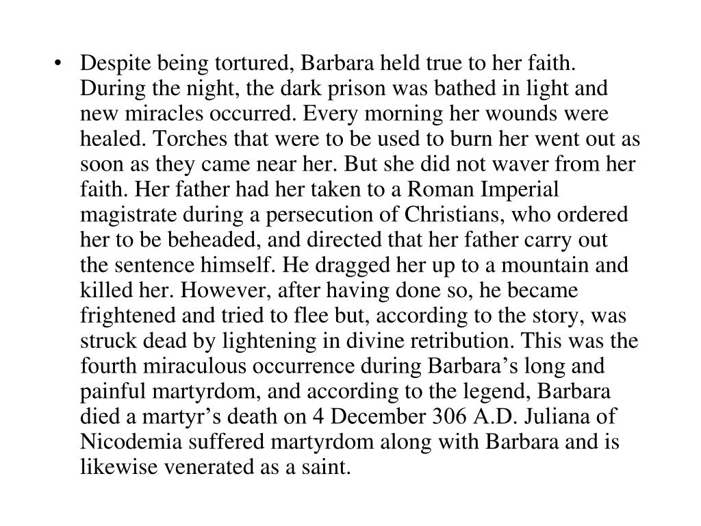 Despite being tortured, Barbara held true to her faith. During the night, the dark prison was bathed in light and new miracles occurred. Every morning her wounds were healed. Torches that were to be used to burn her went out as soon as they came near her. But she did not waver from her faith. Her father had her taken to a Roman Imperial magistrate during a persecution of Christians, who ordered her to be beheaded, and directed that her father carry out the sentence himself. He dragged her up to a mountain and killed her. However, after having done so, he became frightened and tried to flee but, according to the story, was struck dead by lightening in divine retribution. This was the fourth miraculous occurrence during Barbara's long and painful martyrdom, and according to the legend, Barbara died a martyr's death on 4 December 306 A.D. Juliana of Nicodemia suffered martyrdom along with Barbara and is likewise venerated as a saint.