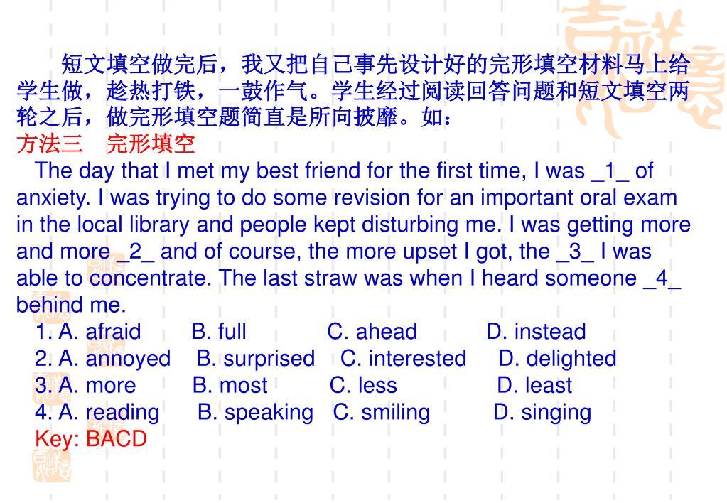 短文填空做完后,我又把自己事先设计好的完形填空材料马上给学生做,趁热打铁,一鼓作气。学生经过阅读回答问题和短文填空两轮之后,做完形填空题简直是所向披靡。如: