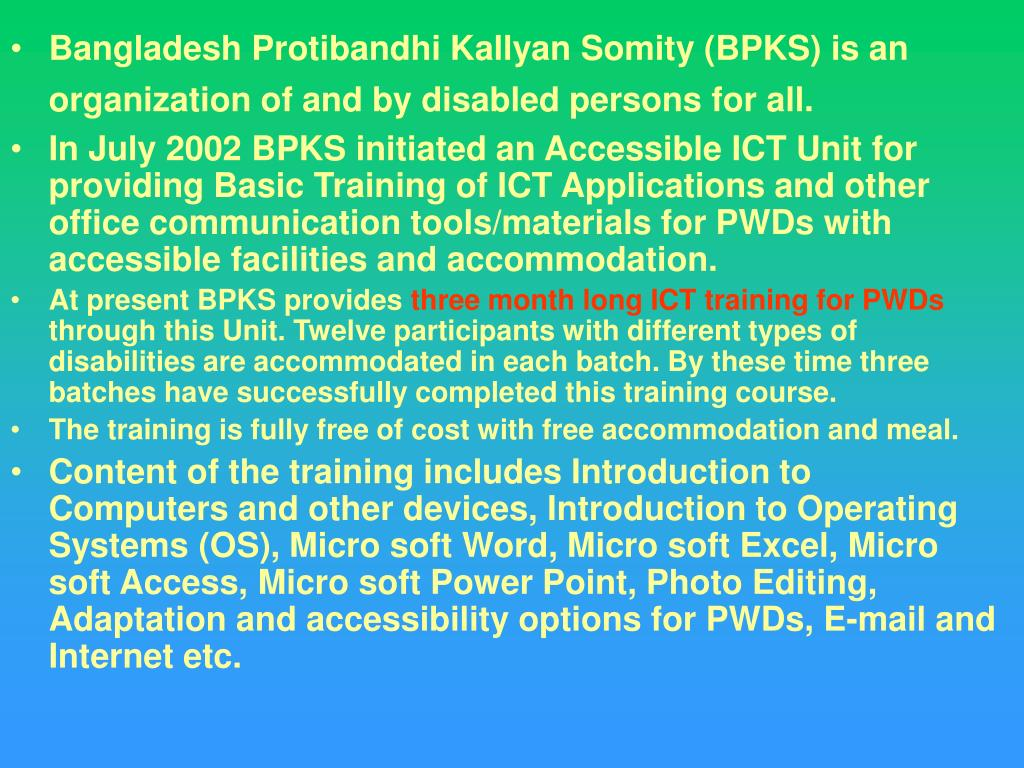 Bangladesh Protibandhi Kallyan Somity (BPKS) is an organization of and by disabled persons for all.