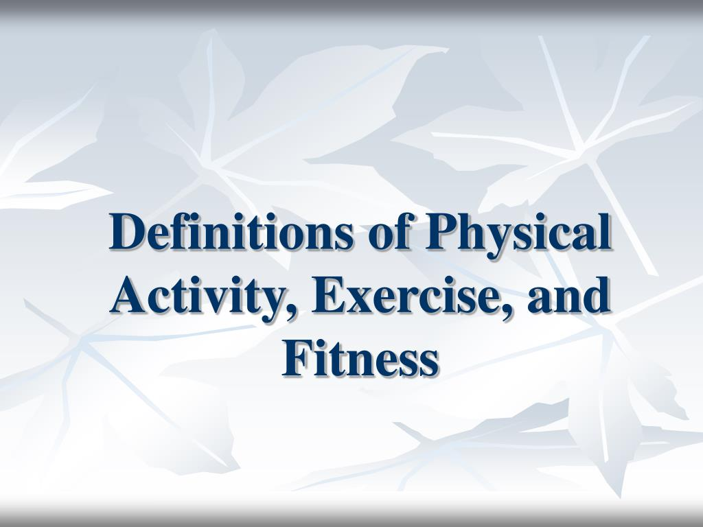 definitions of physical activity exercise and fitness l.