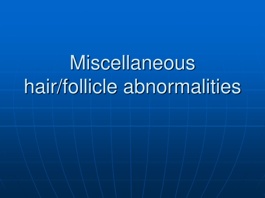 Miscellaneous hair/follicle abnormalities