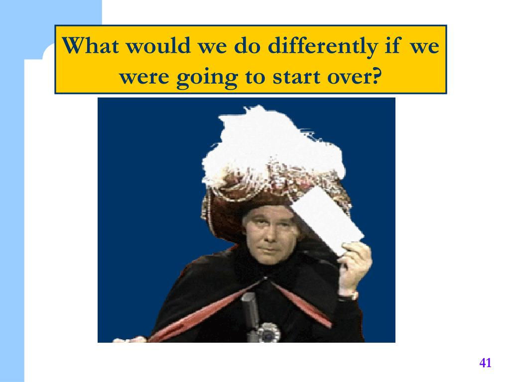 What would we do differently if we were going to start over?