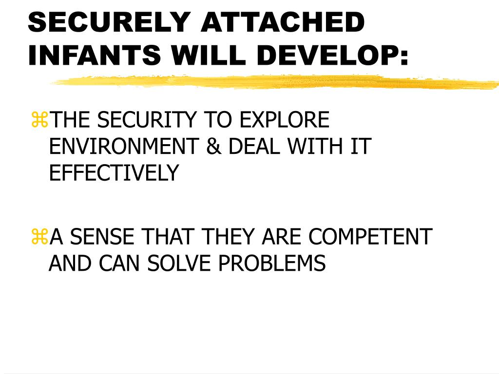 SECURELY ATTACHED INFANTS WILL DEVELOP: