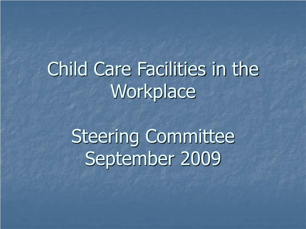child care facilities in the workplace steering committee september 2009 l.