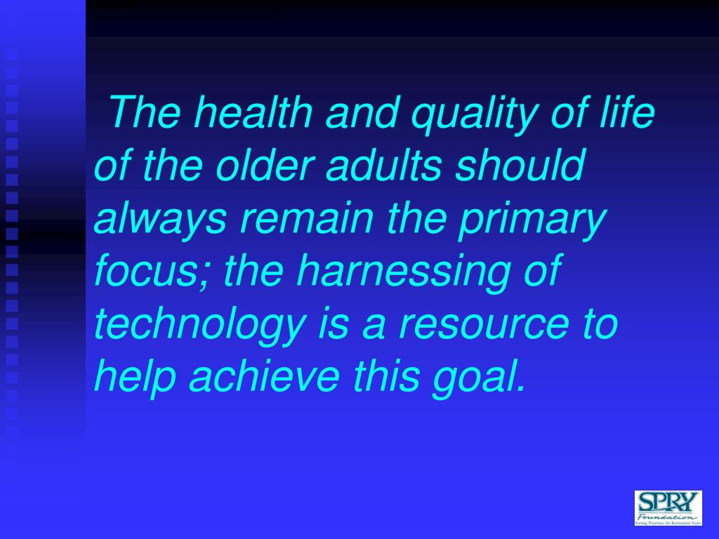 The health and quality of life of the older adults should always remain the primary focus; the harnessing of  technology is a resource to help achieve this goal.