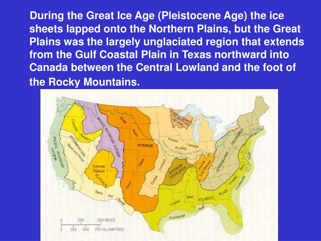 During the Great Ice Age (Pleistocene Age) the ice sheets lapped onto the Northern Plains, but the Great Plains was the largely unglaciated region that extends from the Gulf Coastal Plain in Texas northward into Canada between the Central Lowland and the foot of the Rocky Mountains.