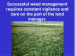 successful weed management requires constant vigilance and care on the part of the land manager